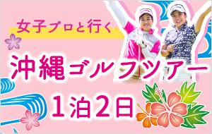 女子プロゴルファーと行く沖縄ゴルフツアー2日間